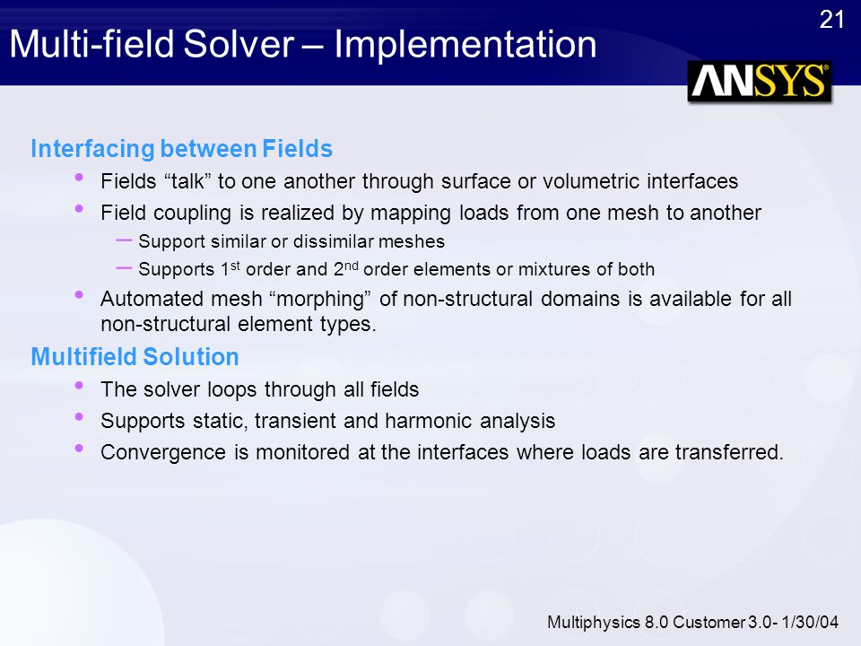 """21 Multiphysics 8.0 Customer 3.0- 1/30/04 Multi-field Solver – Implementation Interfacing between Fields Fields """"talk"""" to one another through surface"""