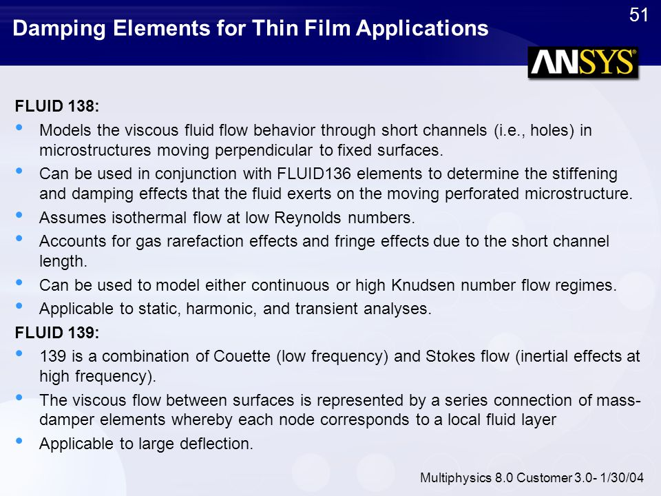 51 Multiphysics 8.0 Customer 3.0- 1/30/04 Damping Elements for Thin Film Applications FLUID 138: Models the viscous fluid flow behavior through short