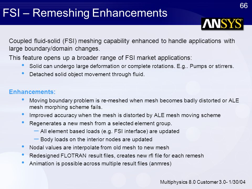 66 Multiphysics 8.0 Customer 3.0- 1/30/04 FSI – Remeshing Enhancements Coupled fluid-solid (FSI) meshing capability enhanced to handle applications wi
