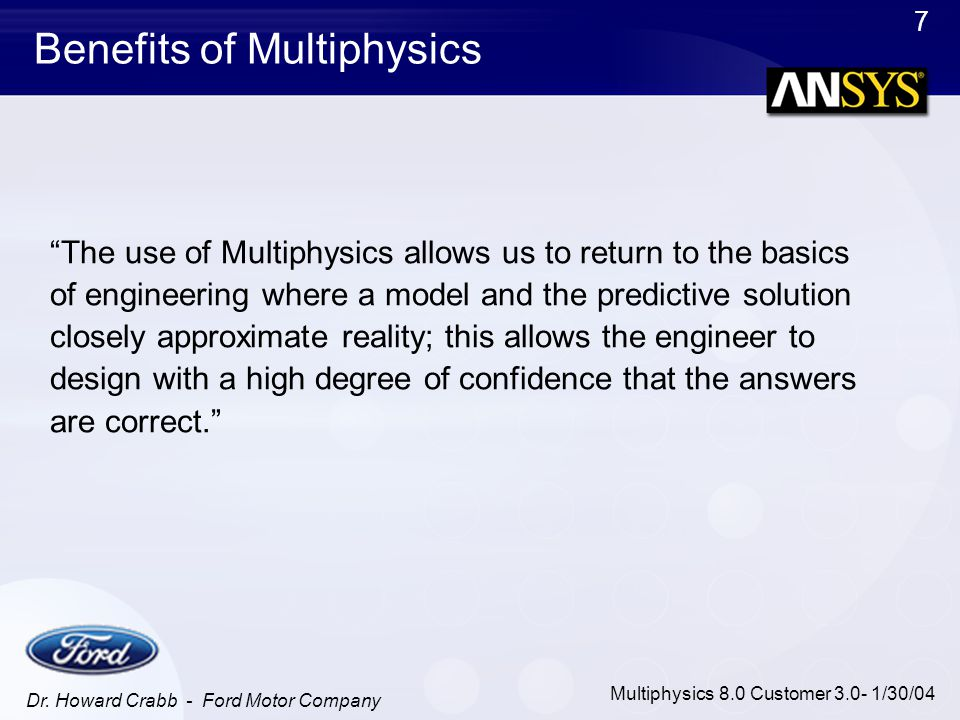 """7 Multiphysics 8.0 Customer 3.0- 1/30/04 Benefits of Multiphysics """"The use of Multiphysics allows us to return to the basics of engineering where a mo"""