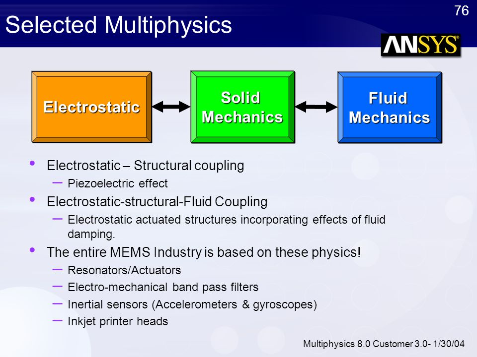 76 Multiphysics 8.0 Customer 3.0- 1/30/04 Selected Multiphysics Electrostatic – Structural coupling – Piezoelectric effect Electrostatic-structural-Fl