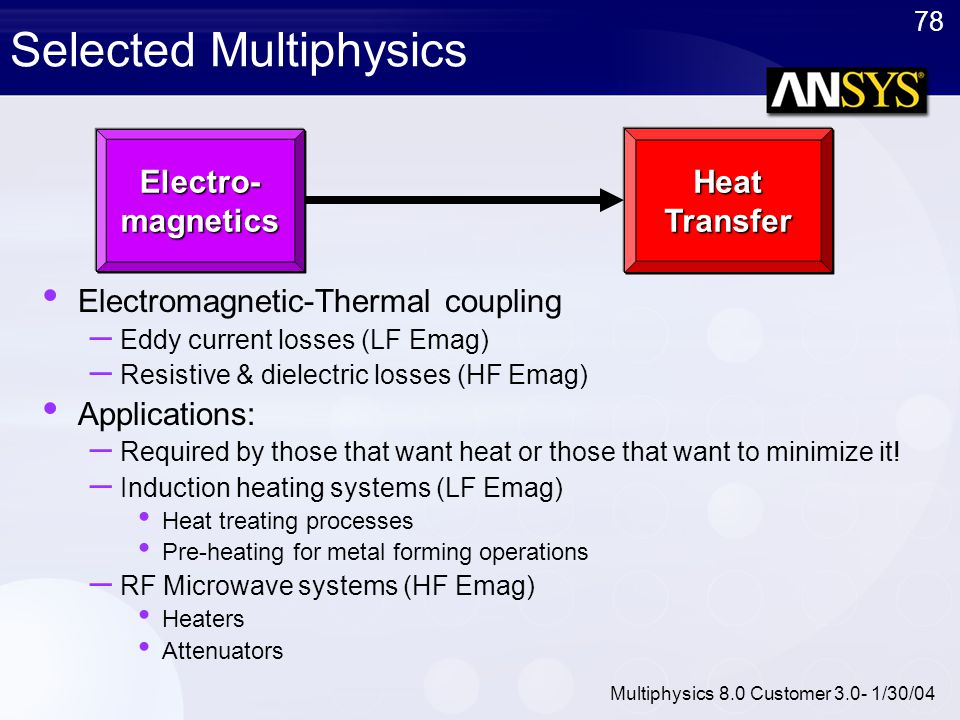 78 Multiphysics 8.0 Customer 3.0- 1/30/04 Selected Multiphysics Electromagnetic-Thermal coupling – Eddy current losses (LF Emag) – Resistive & dielect