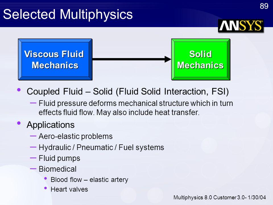 89 Multiphysics 8.0 Customer 3.0- 1/30/04 Selected MultiphysicsSolidMechanics Viscous Fluid Mechanics Coupled Fluid – Solid (Fluid Solid Interaction,