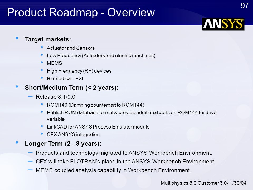97 Multiphysics 8.0 Customer 3.0- 1/30/04 Product Roadmap - Overview Target markets: Actuator and Sensors Low Frequency (Actuators and electric machin