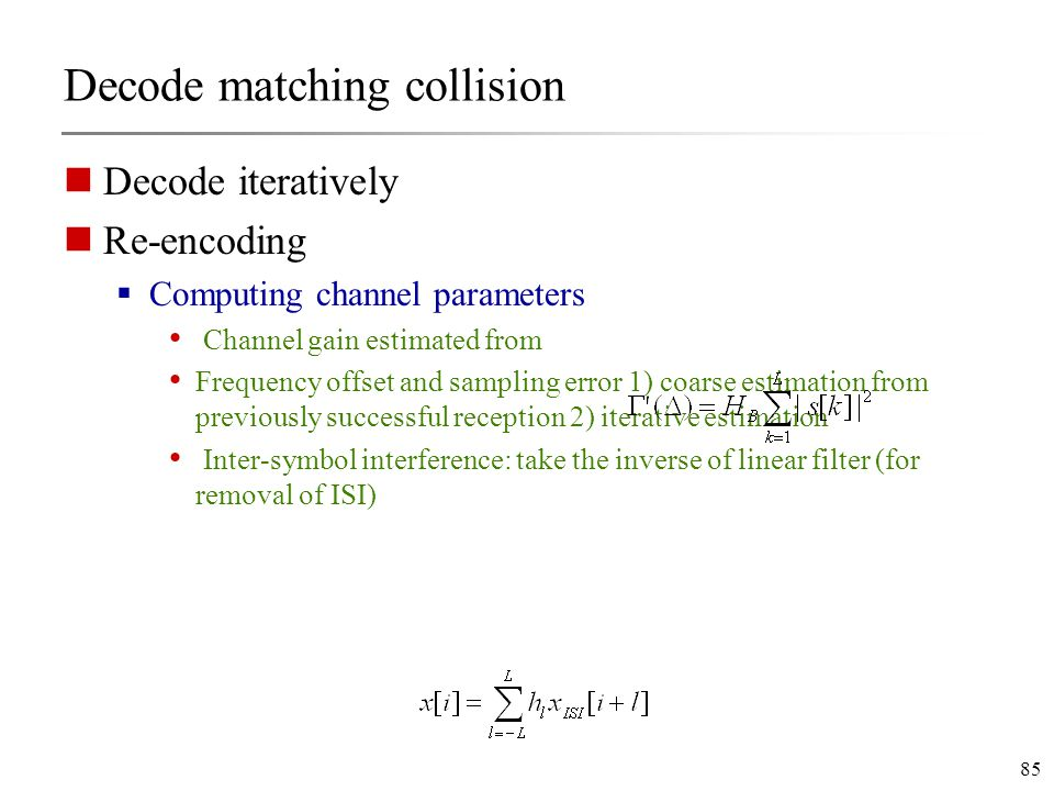 85 Decode matching collision Decode iteratively Re-encoding  Computing channel parameters Channel gain estimated from Frequency offset and sampling error 1) coarse estimation from previously successful reception 2) iterative estimation Inter-symbol interference: take the inverse of linear filter (for removal of ISI)