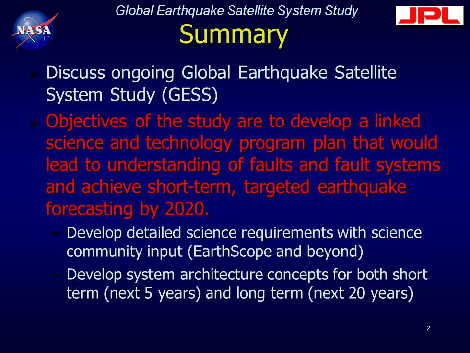 Global Earthquake Satellite System Study 2 Summary  Discuss ongoing Global Earthquake Satellite System Study (GESS)  Objectives of the study are to develop a linked science and technology program plan that would lead to understanding of faults and fault systems and achieve short-term, targeted earthquake forecasting by 2020.