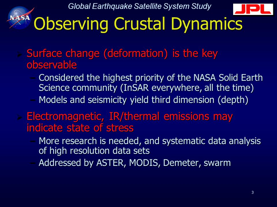Global Earthquake Satellite System Study 3 Observing Crustal Dynamics  Surface change (deformation) is the key observable –Considered the highest priority of the NASA Solid Earth Science community (InSAR everywhere, all the time) –Models and seismicity yield third dimension (depth)  Electromagnetic, IR/thermal emissions may indicate state of stress –More research is needed, and systematic data analysis of high resolution data sets –Addressed by ASTER, MODIS, Demeter, swarm