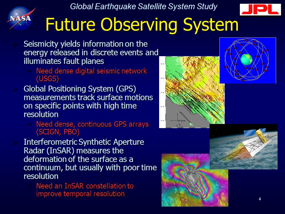 Global Earthquake Satellite System Study 4 Future Observing System  Seismicity yields information on the energy released in discrete events and illuminates fault planes –Need dense digital seismic network (USGS)  Global Positioning System (GPS) measurements track surface motions on specific points with high time resolution –Need dense, continuous GPS arrays (SCIGN, PBO)  Interferometric Synthetic Aperture Radar (InSAR) measures the deformation of the surface as a continuum, but usually with poor time resolution –Need an InSAR constellation to improve temporal resolution