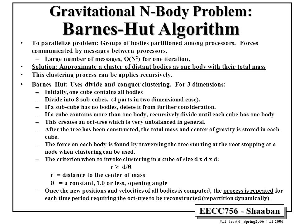 EECC756 - Shaaban #11 lec # 6 Spring2006 4-11-2006 Gravitational N-Body Problem: Barnes-Hut Algorithm To parallelize problem: Groups of bodies partiti