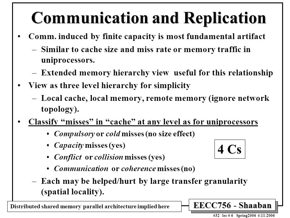 EECC756 - Shaaban #32 lec # 6 Spring2006 4-11-2006 Communication and Replication Comm. induced by finite capacity is most fundamental artifact –Simila