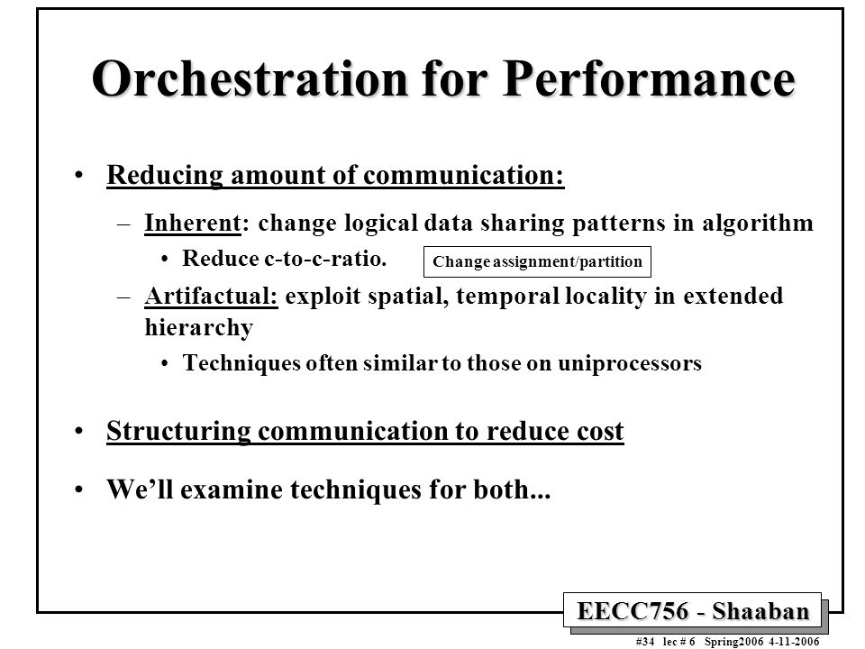 EECC756 - Shaaban #34 lec # 6 Spring2006 4-11-2006 Orchestration for Performance Reducing amount of communication: –Inherent: change logical data shar