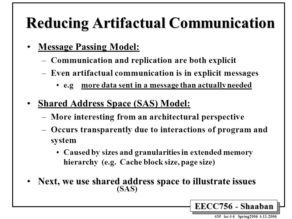 EECC756 - Shaaban #35 lec # 6 Spring2006 4-11-2006 Reducing Artifactual Communication Message Passing Model: –Communication and replication are both e