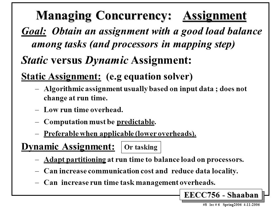 EECC756 - Shaaban #8 lec # 6 Spring2006 4-11-2006 Managing Concurrency: Assignment Goal: Obtain an assignment with a good load balance among tasks (an