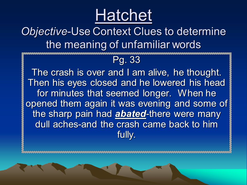 Hatchet Objective-Use Context Clues to determine the meaning of unfamiliar words Pg. 33 The crash is over and I am alive, he thought. Then his eyes cl
