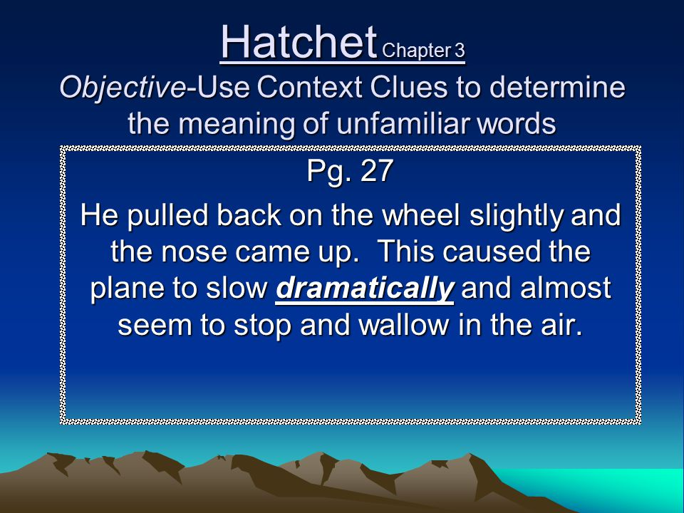 Hatchet Chapter 3 Objective-Use Context Clues to determine the meaning of unfamiliar words Pg. 27 He pulled back on the wheel slightly and the nose ca