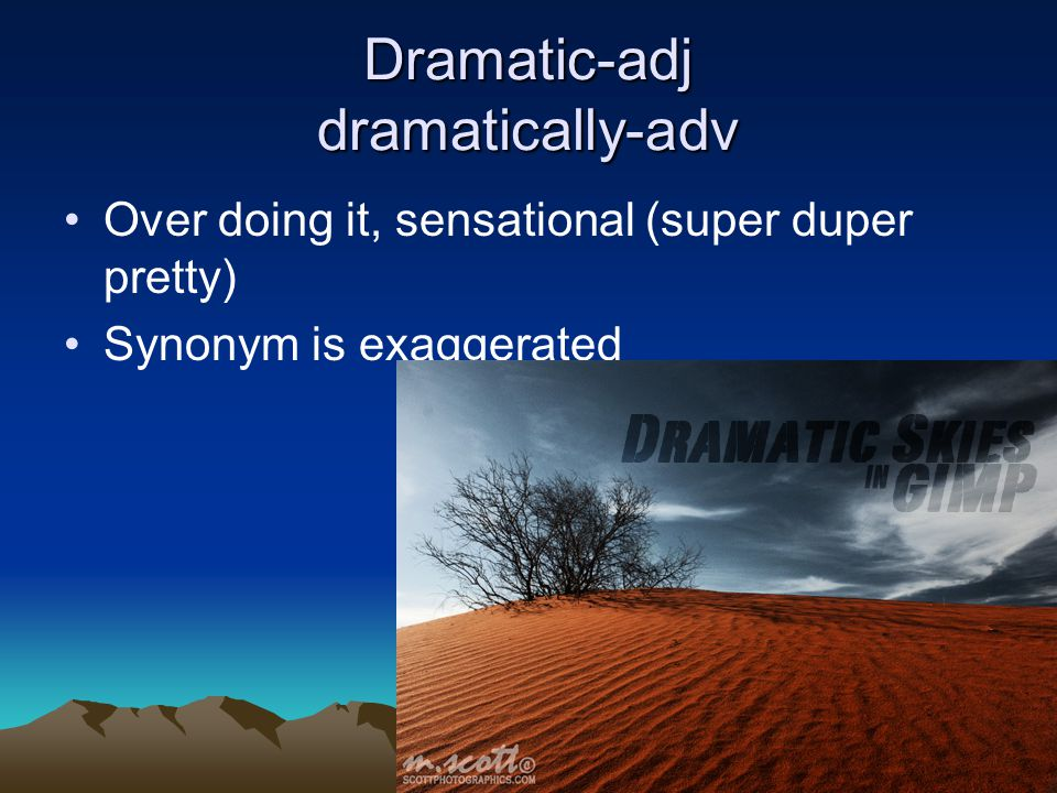 Dramatic-adj dramatically-adv Over doing it, sensational (super duper pretty) Synonym is exaggerated