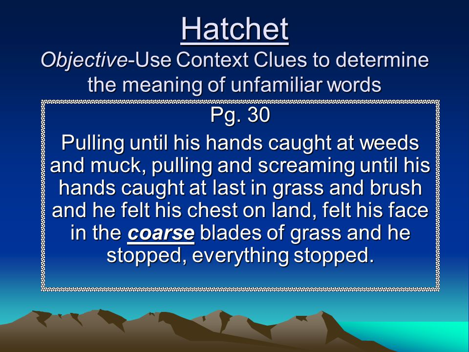 Hatchet Objective-Use Context Clues to determine the meaning of unfamiliar words Pg. 30 Pulling until his hands caught at weeds and muck, pulling and