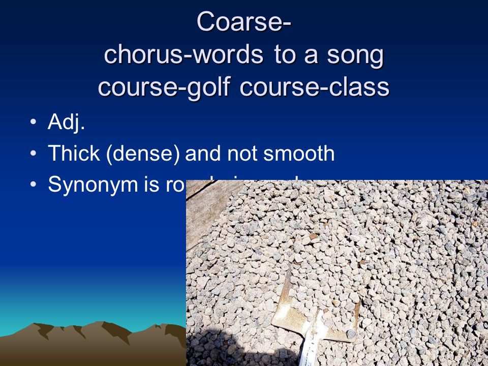 Coarse- chorus-words to a song course-golf course-class Adj. Thick (dense) and not smooth Synonym is rough, jagged