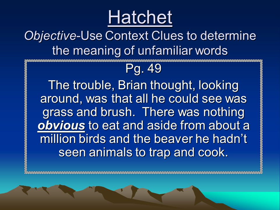 Hatchet Objective-Use Context Clues to determine the meaning of unfamiliar words Pg. 49 The trouble, Brian thought, looking around, was that all he co