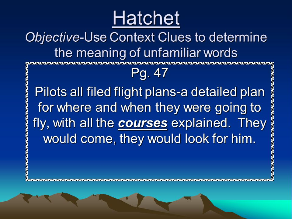 Hatchet Objective-Use Context Clues to determine the meaning of unfamiliar words Pg. 47 Pilots all filed flight plans-a detailed plan for where and wh