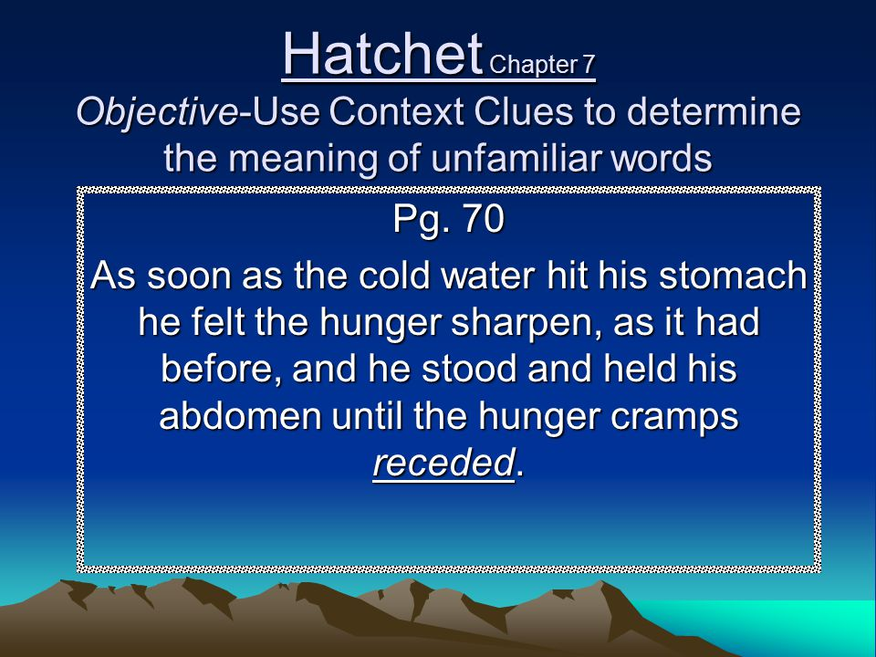 Hatchet Chapter 7 Objective-Use Context Clues to determine the meaning of unfamiliar words Pg. 70 As soon as the cold water hit his stomach he felt th