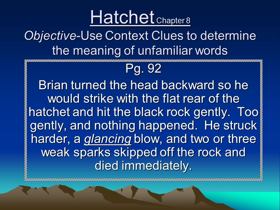 Hatchet Chapter 8 Objective-Use Context Clues to determine the meaning of unfamiliar words Pg. 92 Brian turned the head backward so he would strike wi