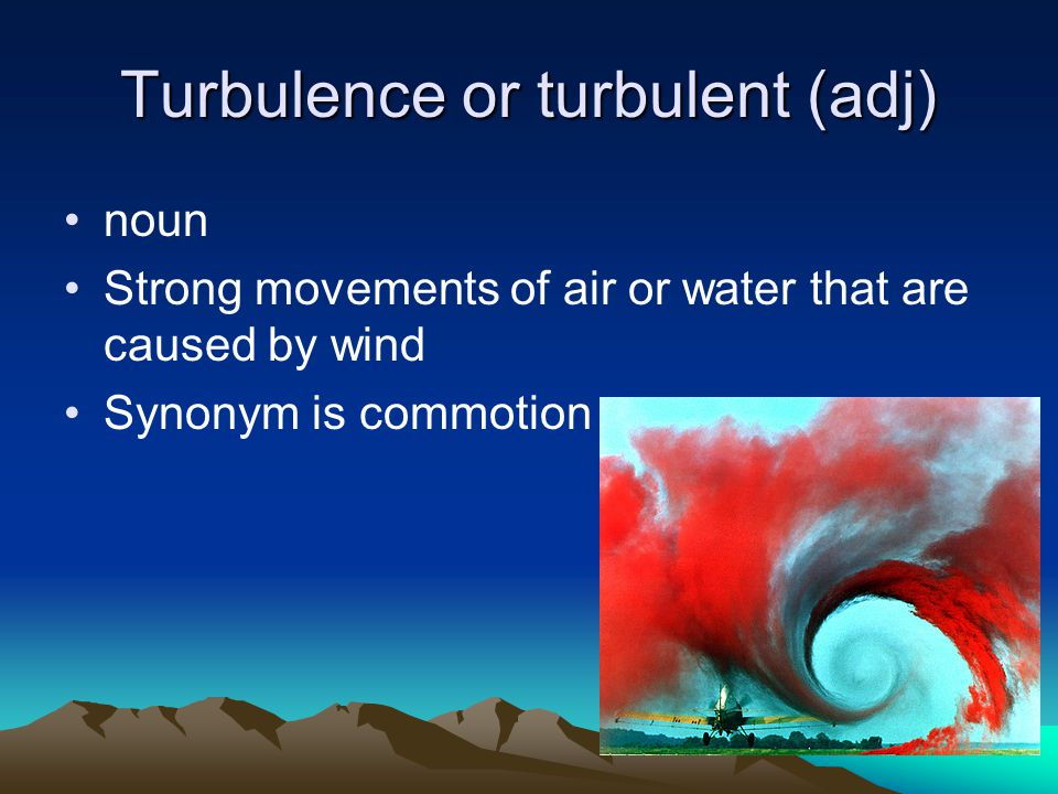 Turbulence or turbulent (adj) noun Strong movements of air or water that are caused by wind Synonym is commotion