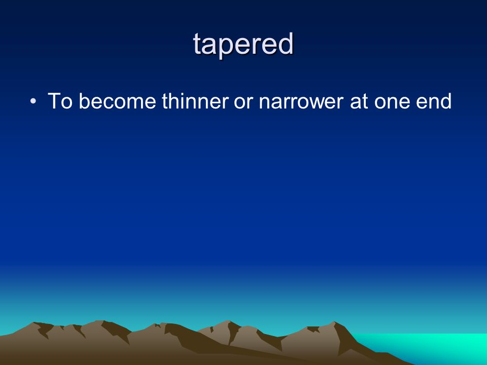 tapered To become thinner or narrower at one end