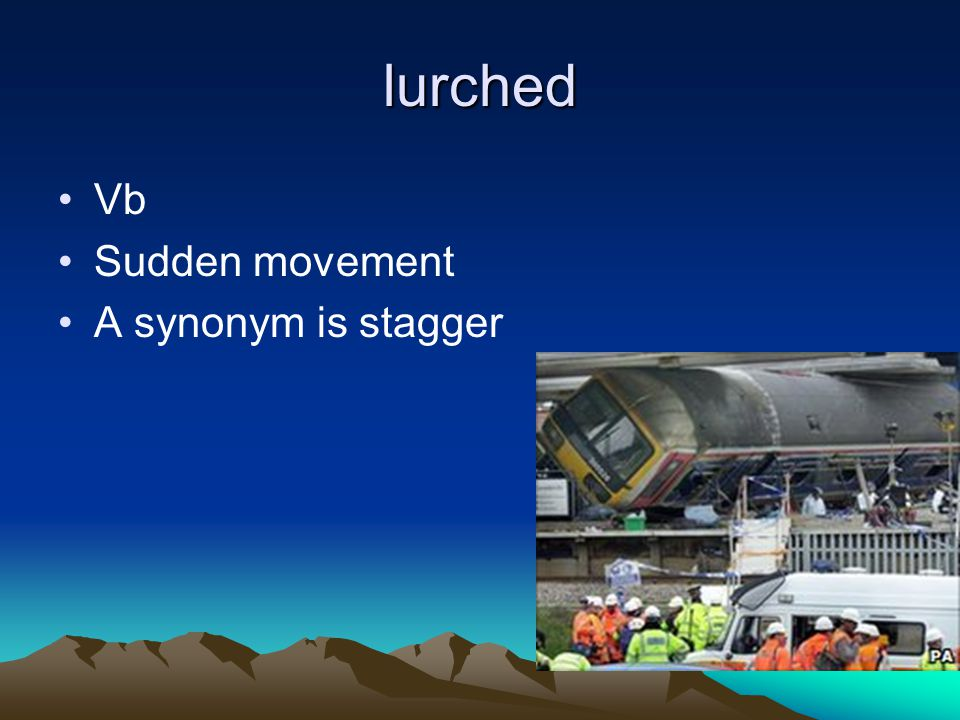 lurched Vb Sudden movement A synonym is stagger