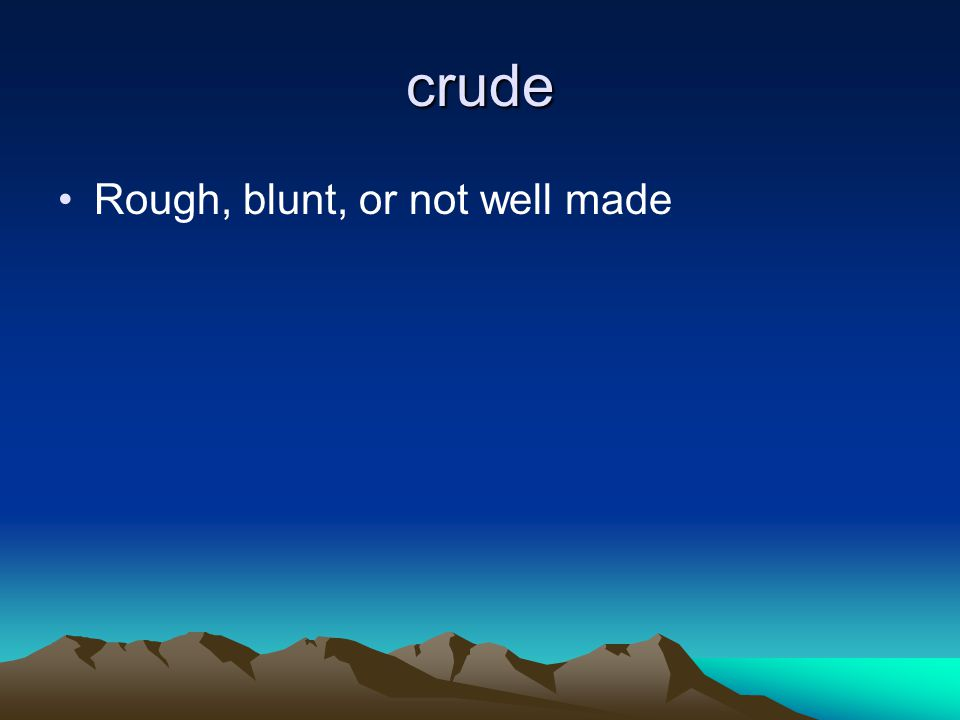 crude Rough, blunt, or not well made