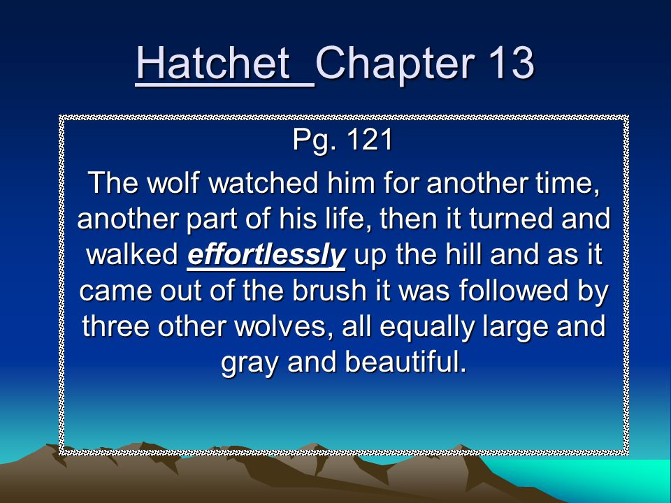 Hatchet Chapter 13 Pg. 121 The wolf watched him for another time, another part of his life, then it turned and walked effortlessly up the hill and as