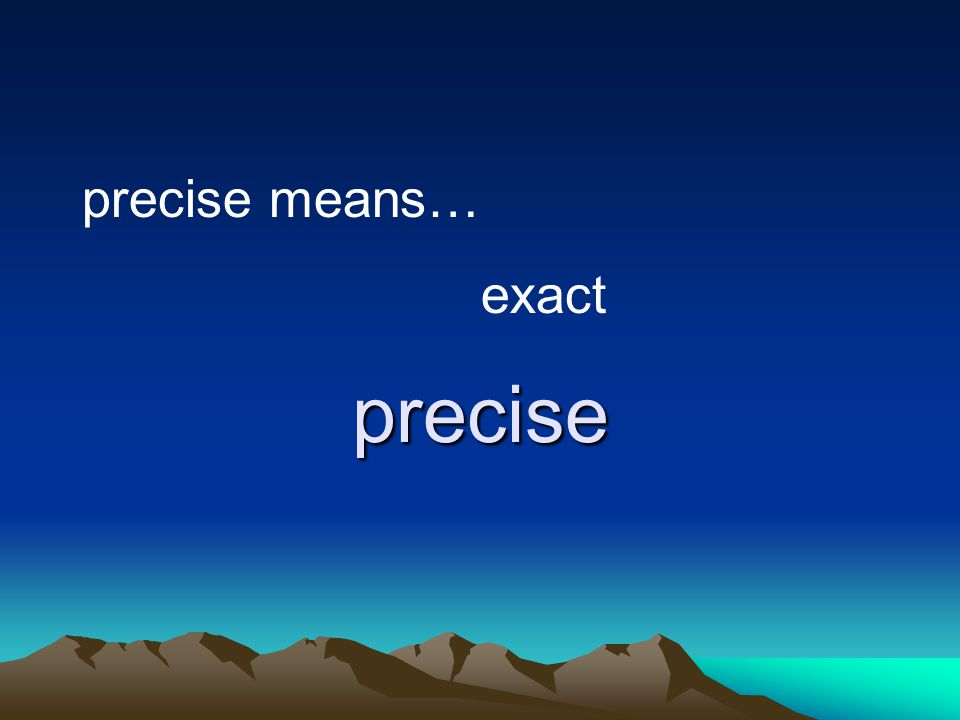 precise precise means… exact