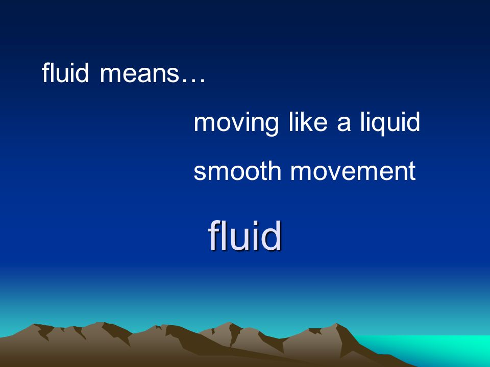 fluid fluid means… moving like a liquid smooth movement
