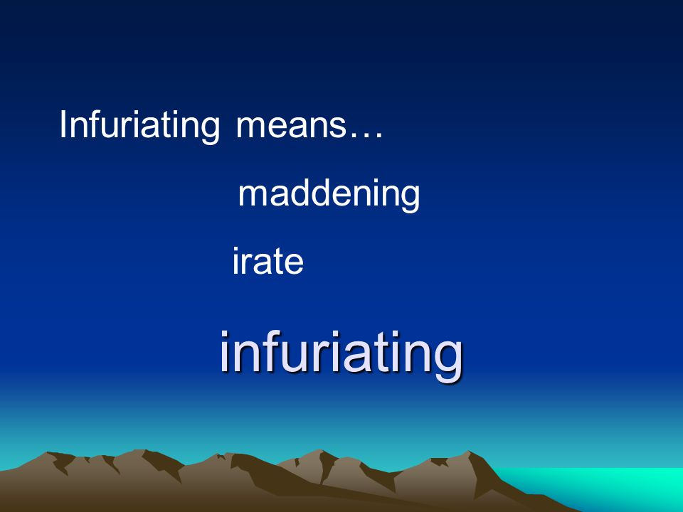 infuriating Infuriating means… maddening irate