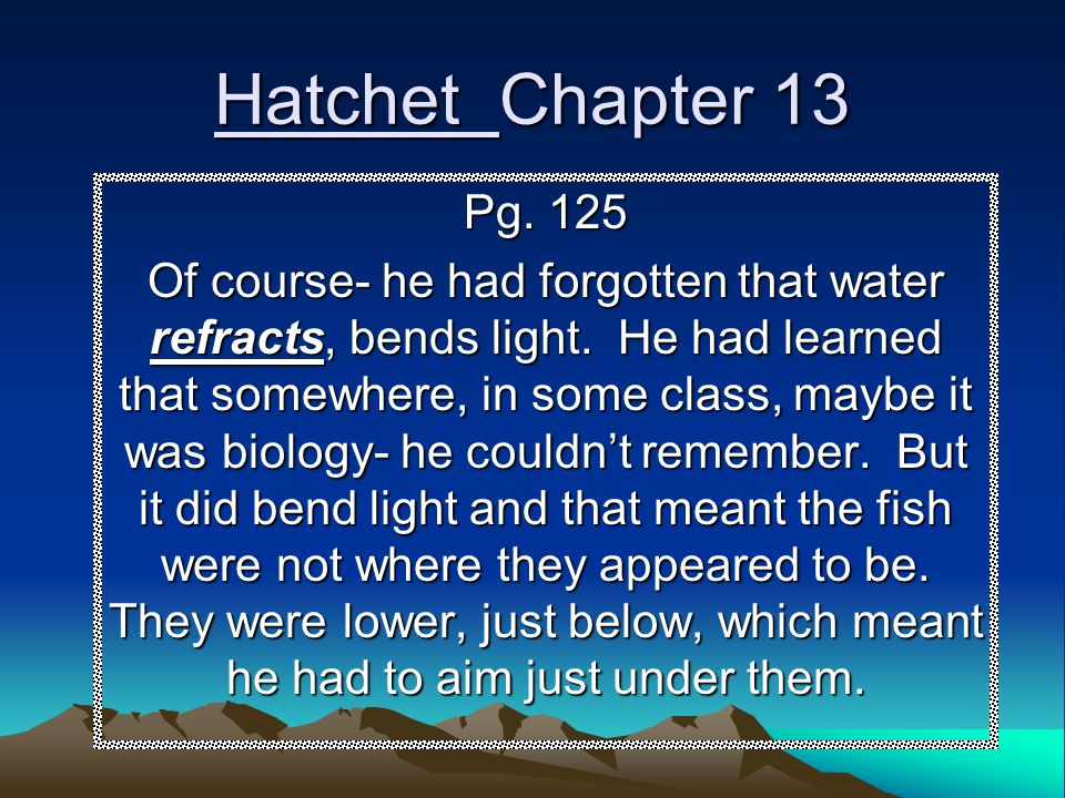 Hatchet Chapter 13 Pg. 125 Of course- he had forgotten that water refracts, bends light. He had learned that somewhere, in some class, maybe it was bi