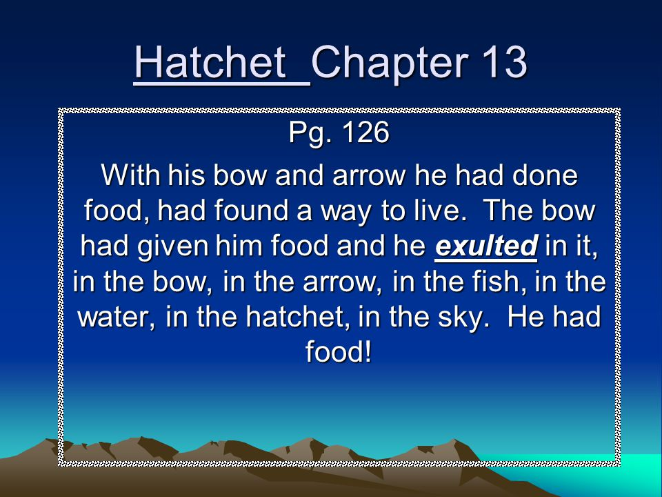 Hatchet Chapter 13 Pg. 126 With his bow and arrow he had done food, had found a way to live. The bow had given him food and he exulted in it, in the b