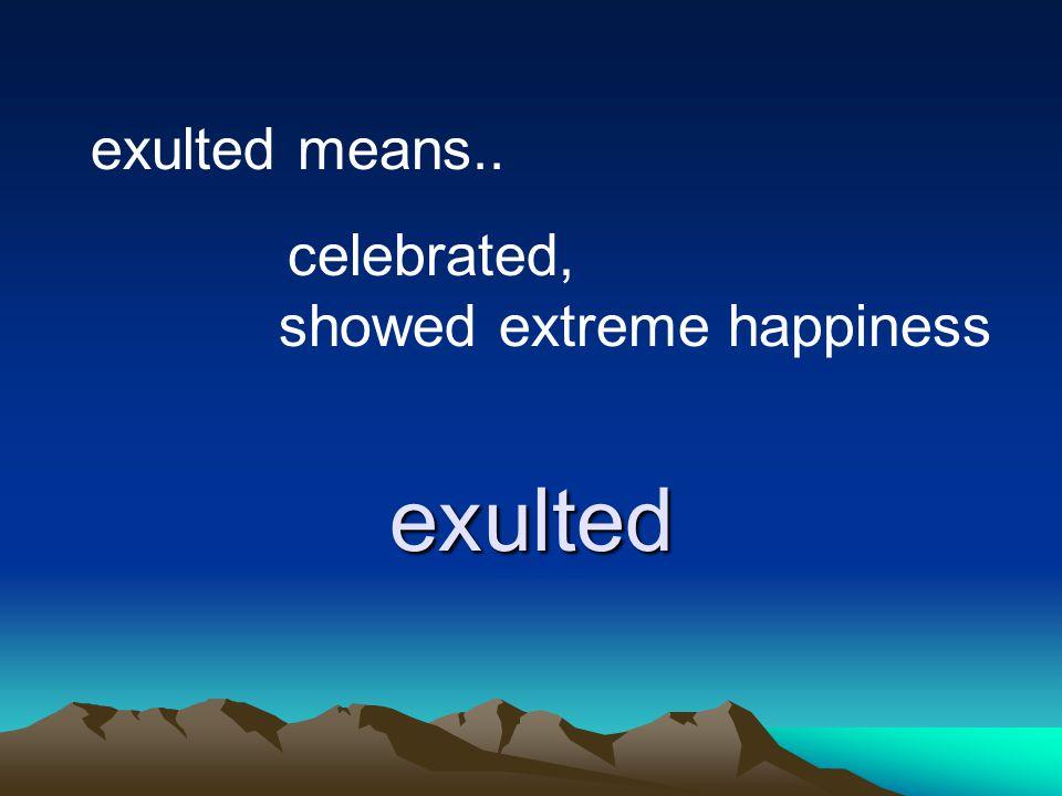 exulted exulted means.. celebrated, showed extreme happiness