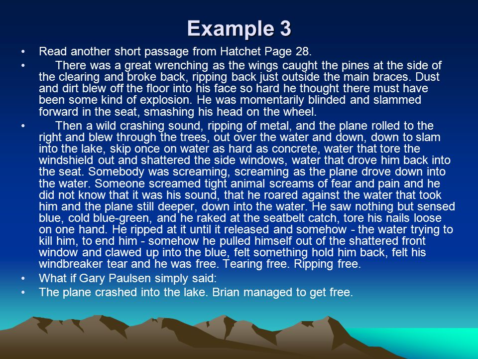 Example 3 Read another short passage from Hatchet Page 28. There was a great wrenching as the wings caught the pines at the side of the clearing and b