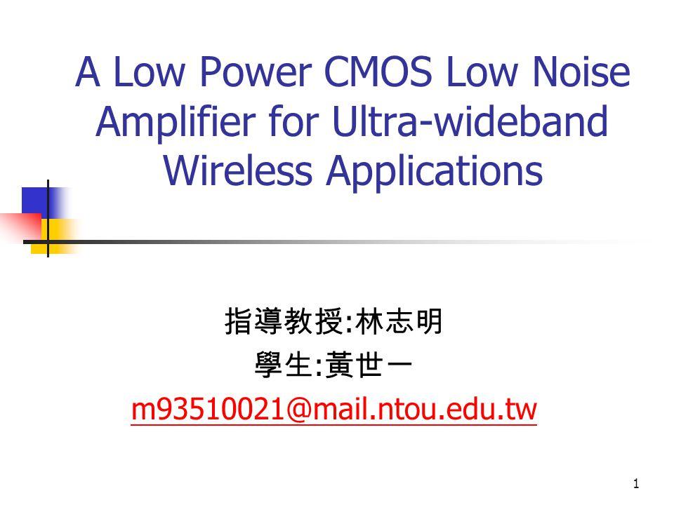 1 A Low Power CMOS Low Noise Amplifier for Ultra-wideband Wireless Applications 指導教授 : 林志明 學生 : 黃世一 m93510021@mail.ntou.edu.tw