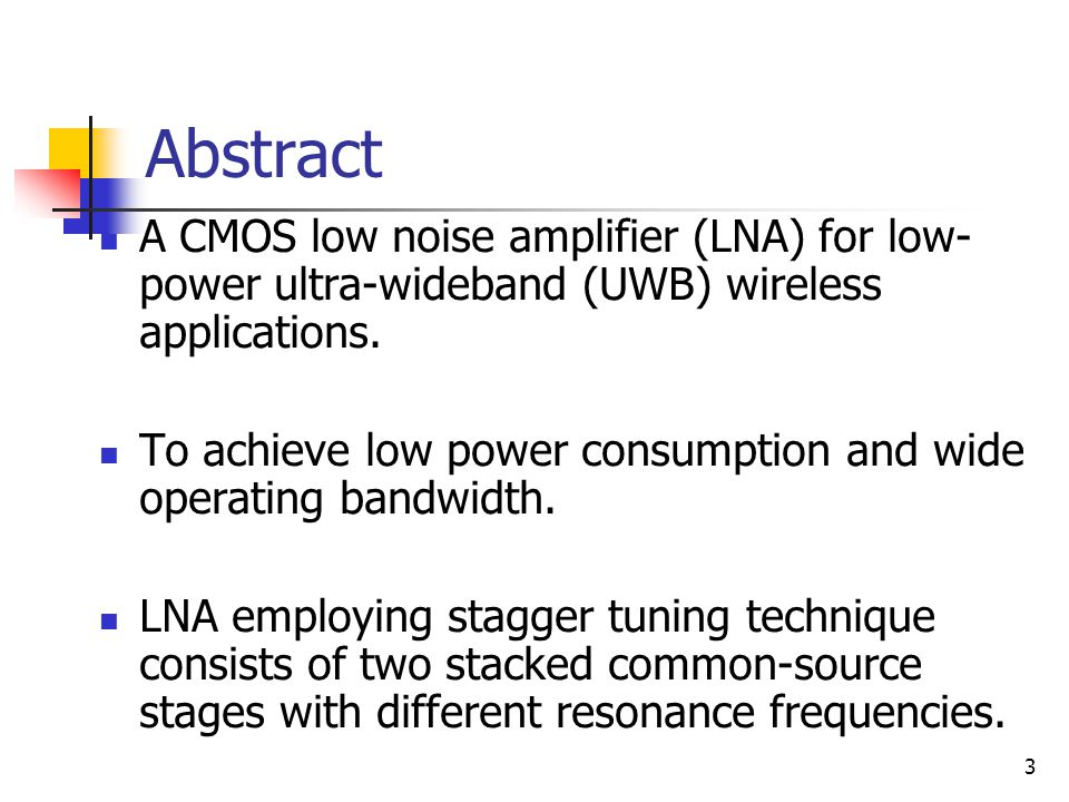 3 Abstract A CMOS low noise amplifier (LNA) for low- power ultra-wideband (UWB) wireless applications. To achieve low power consumption and wide opera