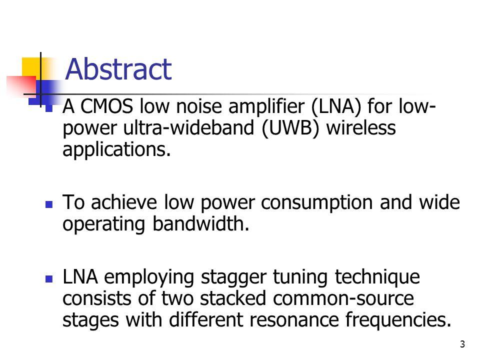 4 0.18μm CMOS process 2.6-9.2-GHz bandwidth maximum forward gain (S21) of 10.9 dB 1.8-V supply and 7.1 mW noise figure 3.5 dB IIP3 of – 5.1 dBm