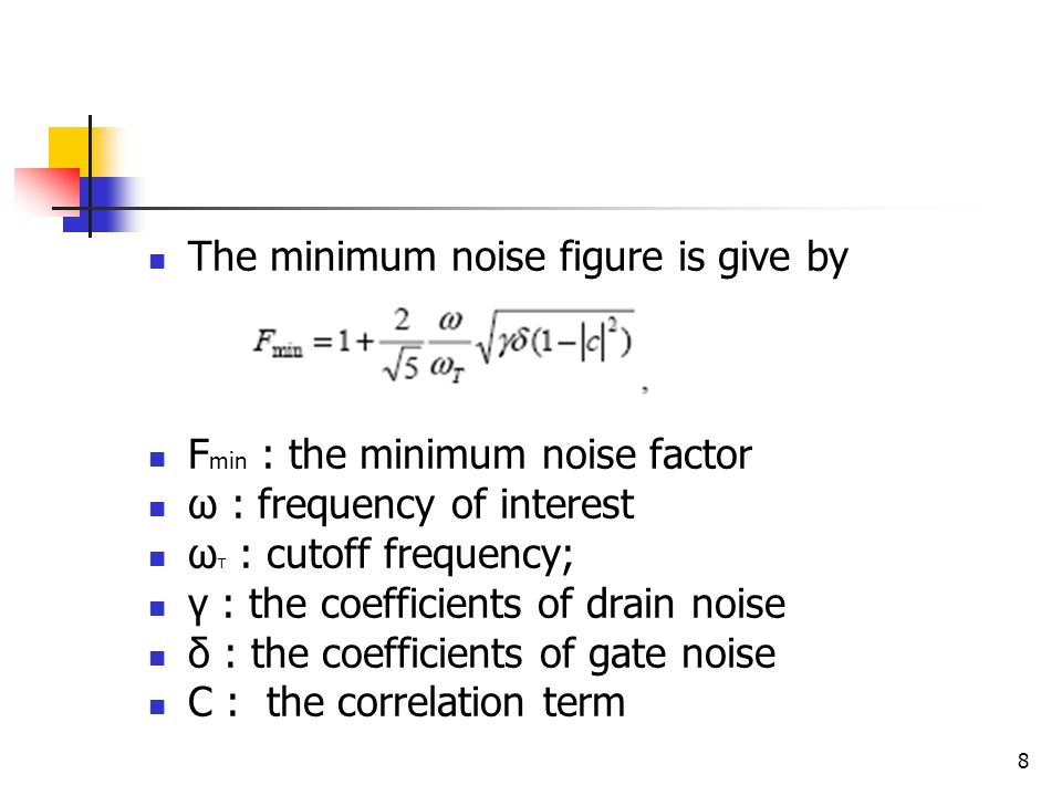 8 The minimum noise figure is give by F min : the minimum noise factor ω : frequency of interest ω T : cutoff frequency; γ : the coefficients of drain