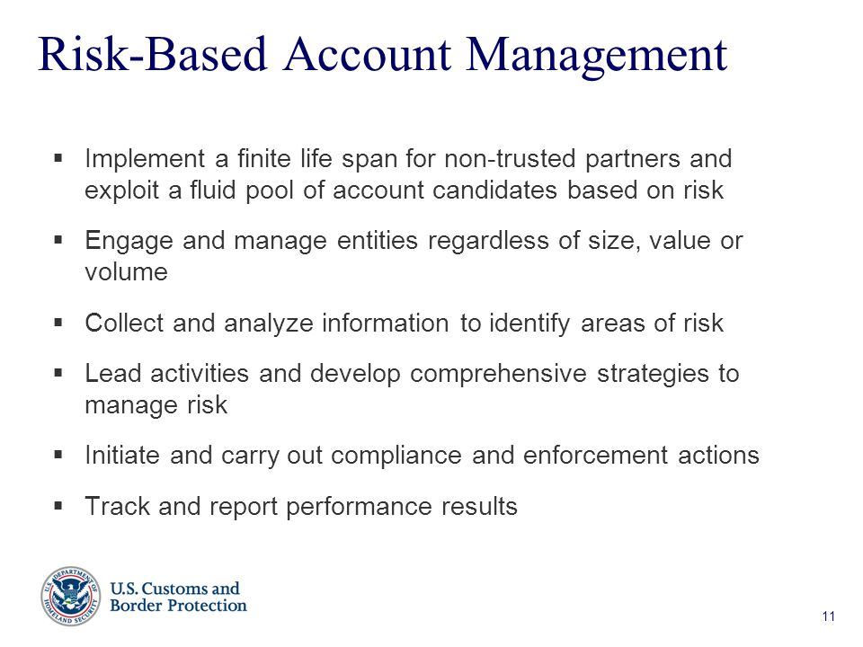 11 Risk-Based Account Management  Implement a finite life span for non-trusted partners and exploit a fluid pool of account candidates based on risk  Engage and manage entities regardless of size, value or volume  Collect and analyze information to identify areas of risk  Lead activities and develop comprehensive strategies to manage risk  Initiate and carry out compliance and enforcement actions  Track and report performance results