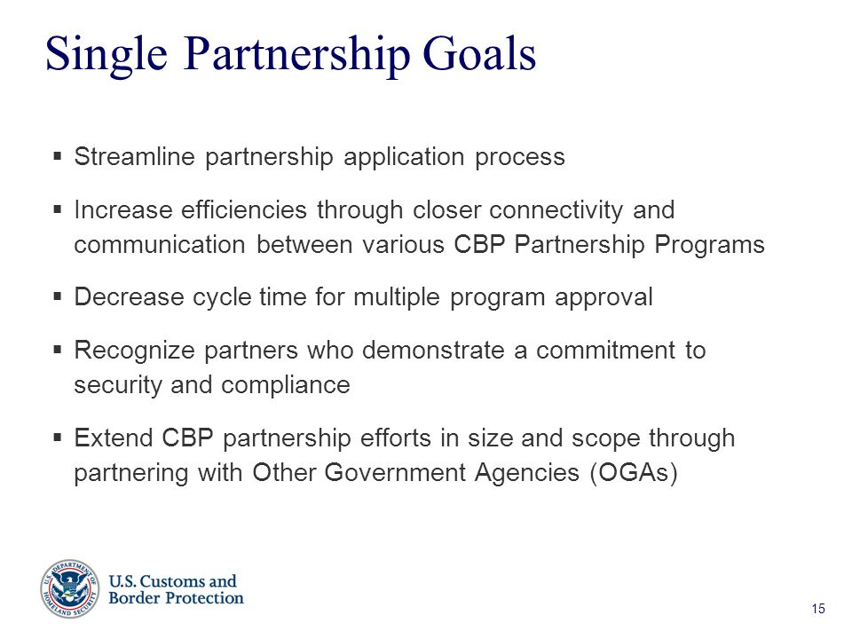 15 Single Partnership Goals  Streamline partnership application process  Increase efficiencies through closer connectivity and communication between various CBP Partnership Programs  Decrease cycle time for multiple program approval  Recognize partners who demonstrate a commitment to security and compliance  Extend CBP partnership efforts in size and scope through partnering with Other Government Agencies (OGAs)