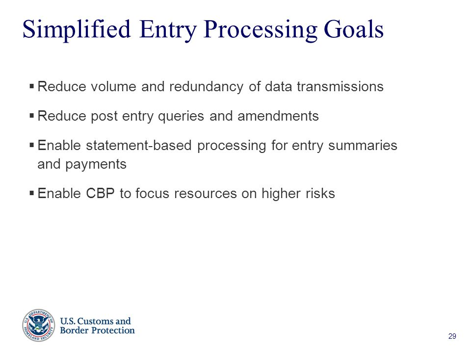 29 Simplified Entry Processing Goals  Reduce volume and redundancy of data transmissions  Reduce post entry queries and amendments  Enable statement-based processing for entry summaries and payments  Enable CBP to focus resources on higher risks