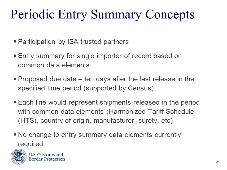 31 Periodic Entry Summary Concepts  Participation by ISA trusted partners  Entry summary for single importer of record based on common data elements  Proposed due date – ten days after the last release in the specified time period (supported by Census)  Each line would represent shipments released in the period with common data elements (Harmonized Tariff Schedule (HTS), country of origin, manufacturer, surety, etc)  No change to entry summary data elements currently required