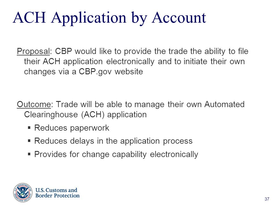37 ACH Application by Account Proposal: CBP would like to provide the trade the ability to file their ACH application electronically and to initiate their own changes via a CBP.gov website Outcome: Trade will be able to manage their own Automated Clearinghouse (ACH) application  Reduces paperwork  Reduces delays in the application process  Provides for change capability electronically