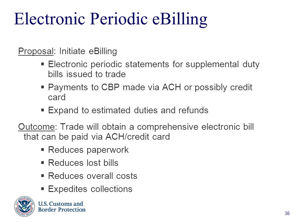 38 Electronic Periodic eBilling Proposal: Initiate eBilling  Electronic periodic statements for supplemental duty bills issued to trade  Payments to CBP made via ACH or possibly credit card  Expand to estimated duties and refunds Outcome: Trade will obtain a comprehensive electronic bill that can be paid via ACH/credit card  Reduces paperwork  Reduces lost bills  Reduces overall costs  Expedites collections