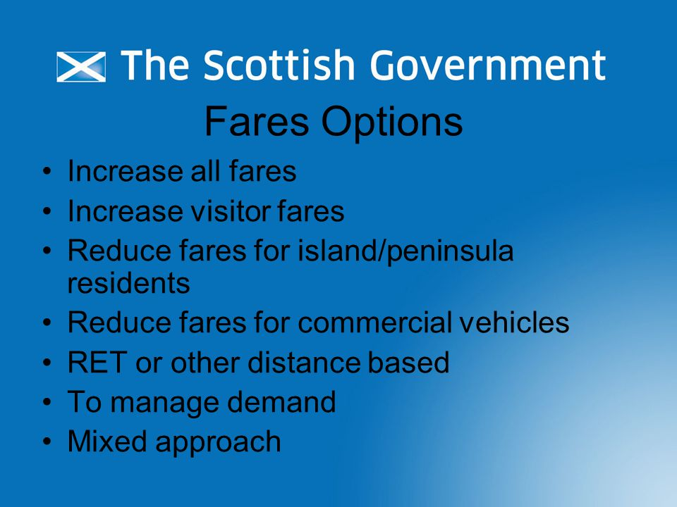 Fares Options Increase all fares Increase visitor fares Reduce fares for island/peninsula residents Reduce fares for commercial vehicles RET or other distance based To manage demand Mixed approach