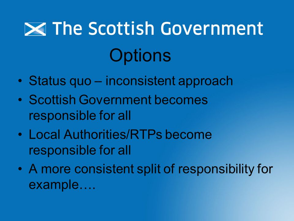 Options Status quo – inconsistent approach Scottish Government becomes responsible for all Local Authorities/RTPs become responsible for all A more consistent split of responsibility for example….